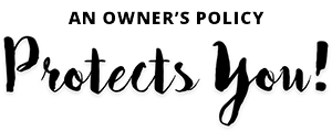 An Owner's Policy Protects You